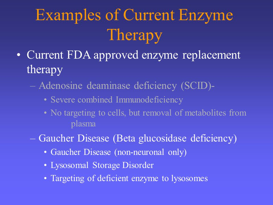 Examples of Current Enzyme Therapy Current FDA approved enzyme replacement therapy –Adenosine deaminase deficiency (SCID)- Severe combined Immunodefic