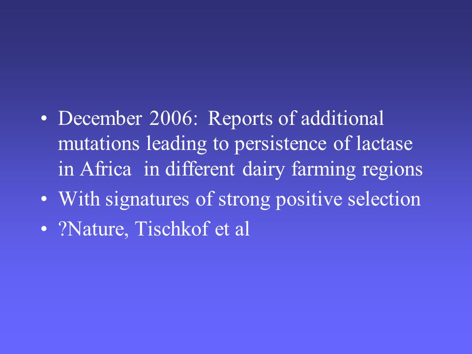 December 2006: Reports of additional mutations leading to persistence of lactase in Africa in different dairy farming regions With signatures of strong positive selection Nature, Tischkof et al