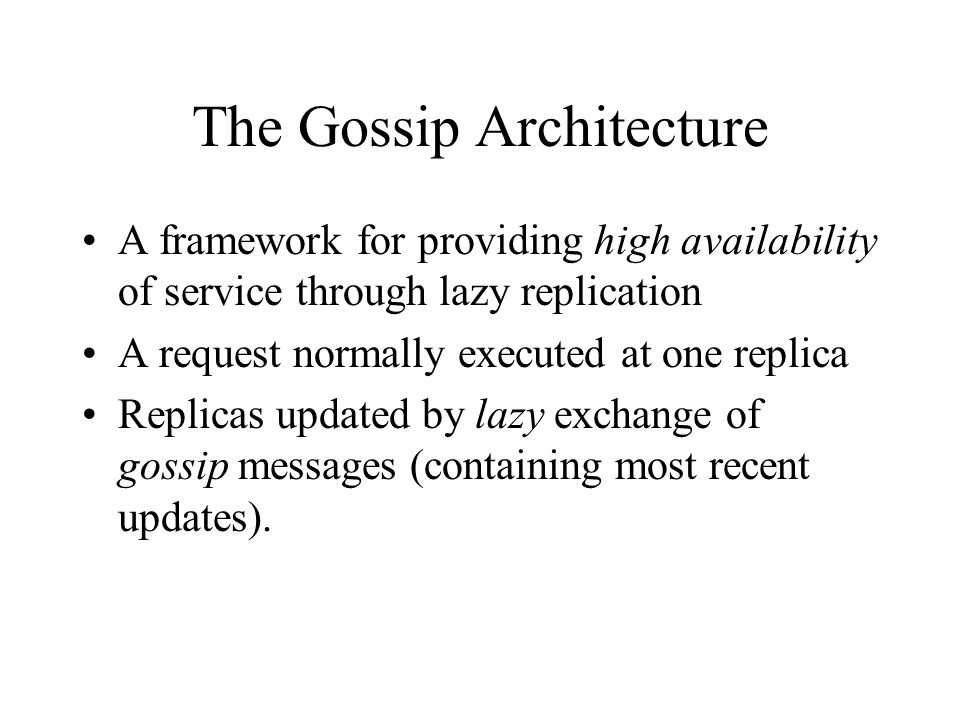 The Gossip Architecture A framework for providing high availability of service through lazy replication A request normally executed at one replica Replicas updated by lazy exchange of gossip messages (containing most recent updates).
