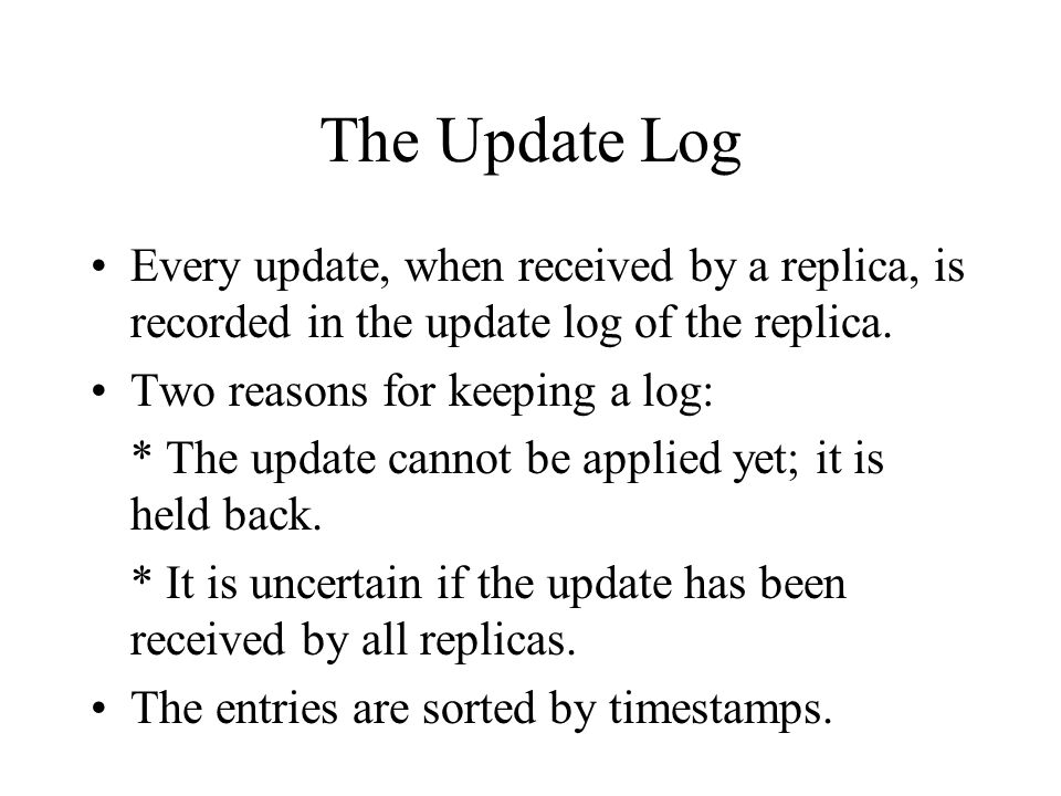The Update Log Every update, when received by a replica, is recorded in the update log of the replica.