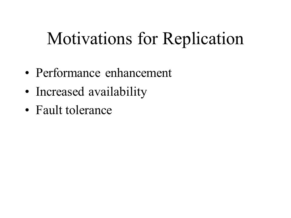 Motivations for Replication Performance enhancement Increased availability Fault tolerance