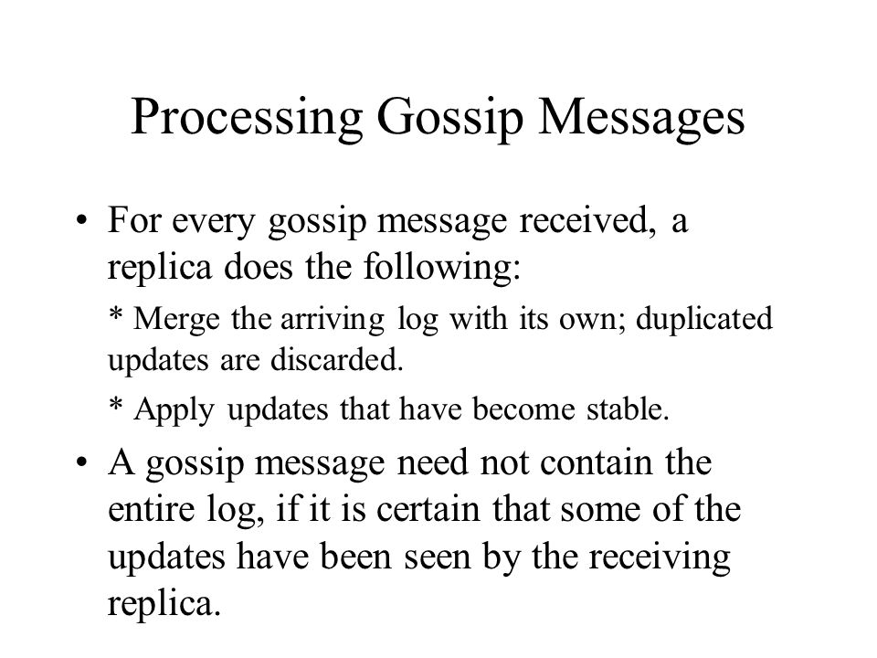 Processing Gossip Messages For every gossip message received, a replica does the following: * Merge the arriving log with its own; duplicated updates are discarded.