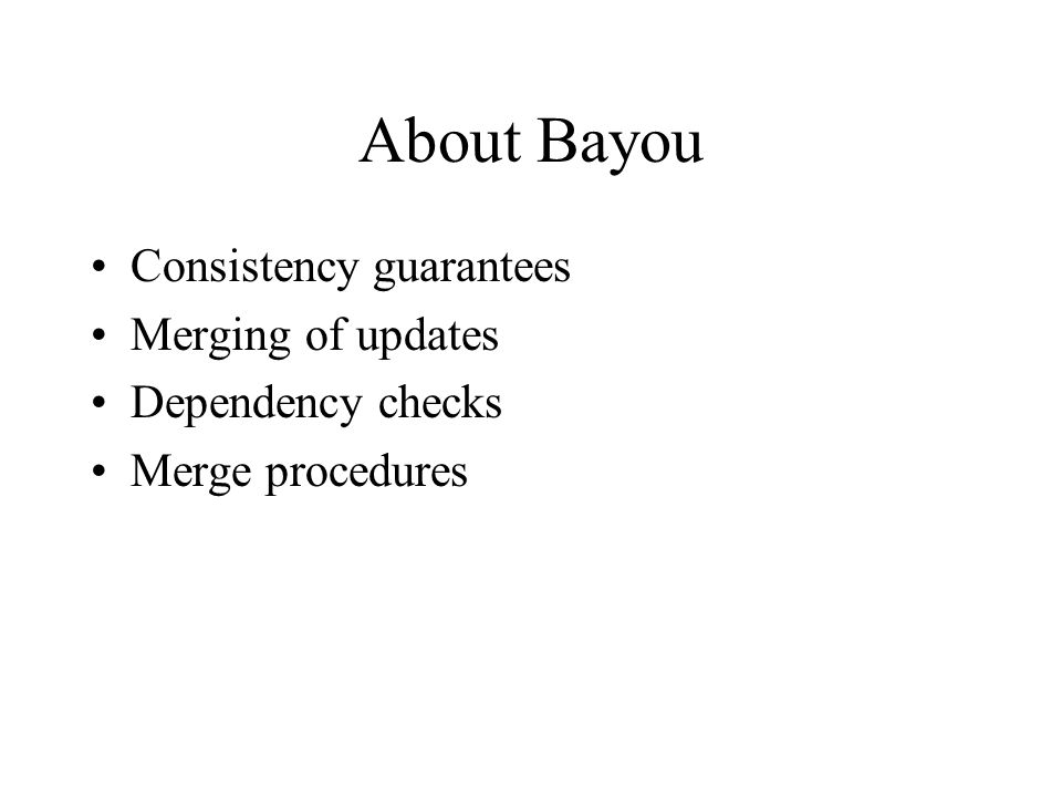 About Bayou Consistency guarantees Merging of updates Dependency checks Merge procedures