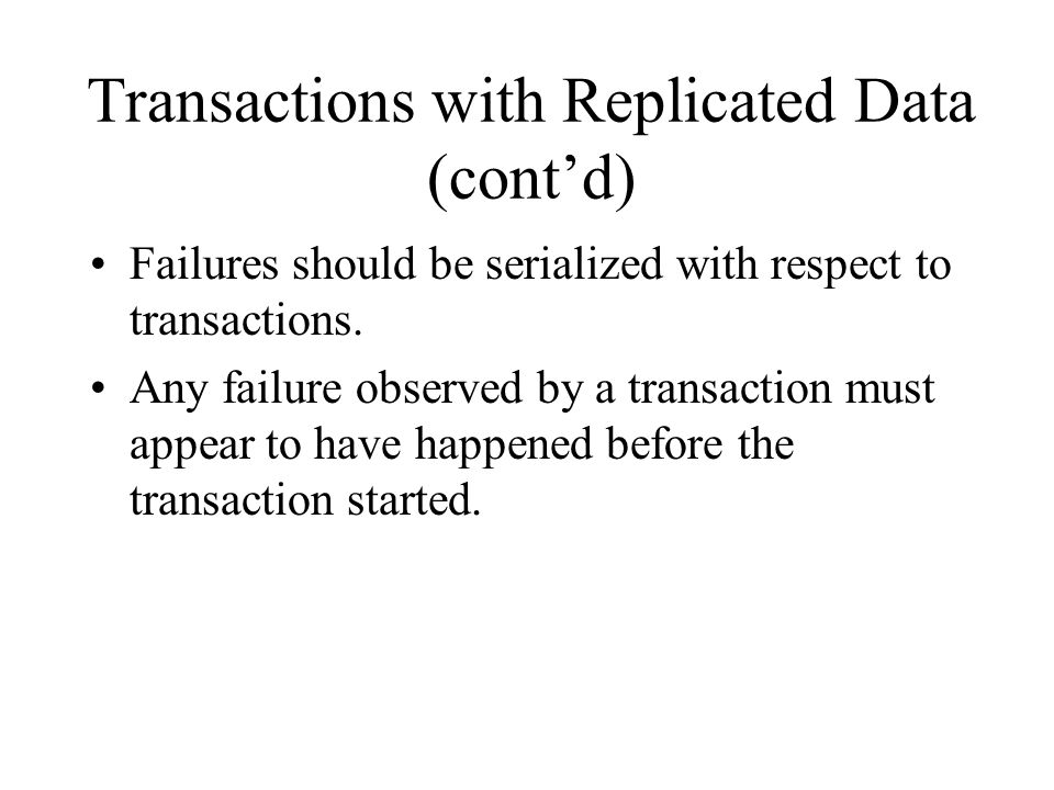 Transactions with Replicated Data (cont'd) Failures should be serialized with respect to transactions.