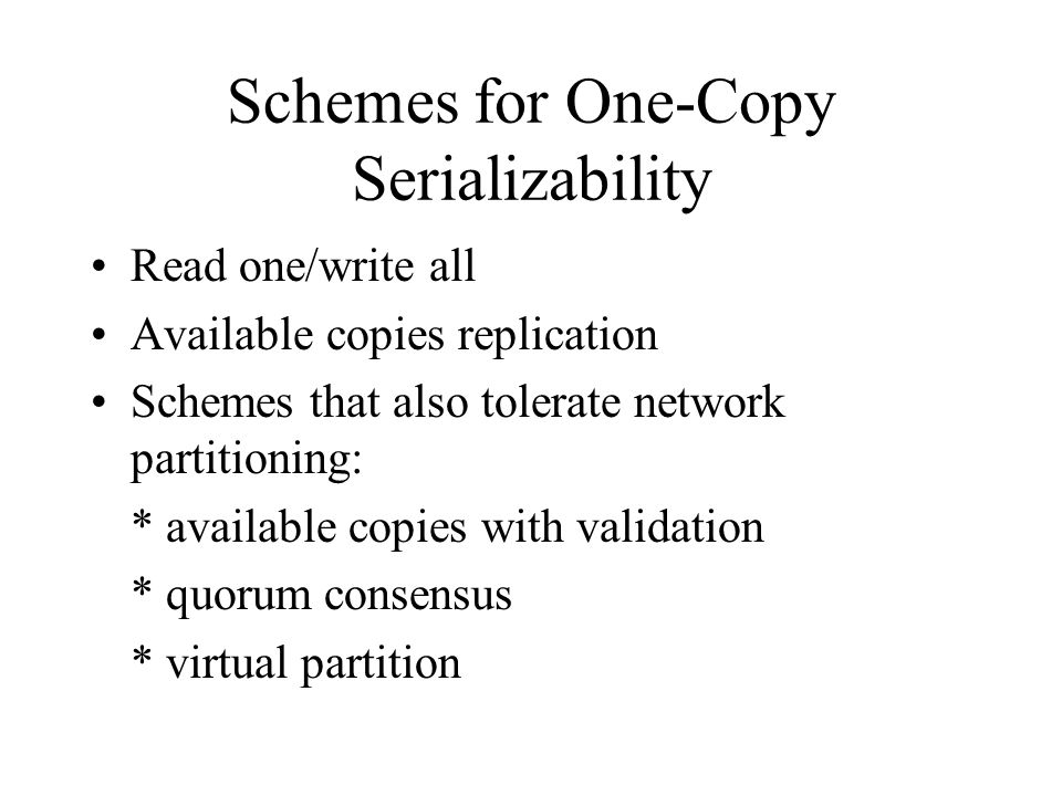 Schemes for One-Copy Serializability Read one/write all Available copies replication Schemes that also tolerate network partitioning: * available copies with validation * quorum consensus * virtual partition