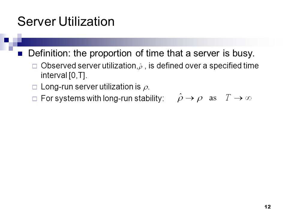 12 Server Utilization Definition: the proportion of time that a server is busy.