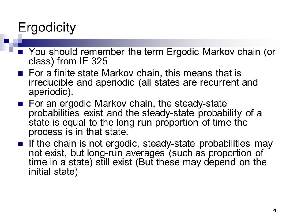 4 Ergodicity You should remember the term Ergodic Markov chain (or class) from IE 325 For a finite state Markov chain, this means that is irreducible and aperiodic (all states are recurrent and aperiodic).