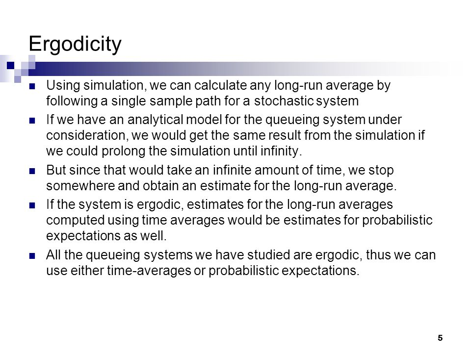 5 Ergodicity Using simulation, we can calculate any long-run average by following a single sample path for a stochastic system If we have an analytical model for the queueing system under consideration, we would get the same result from the simulation if we could prolong the simulation until infinity.