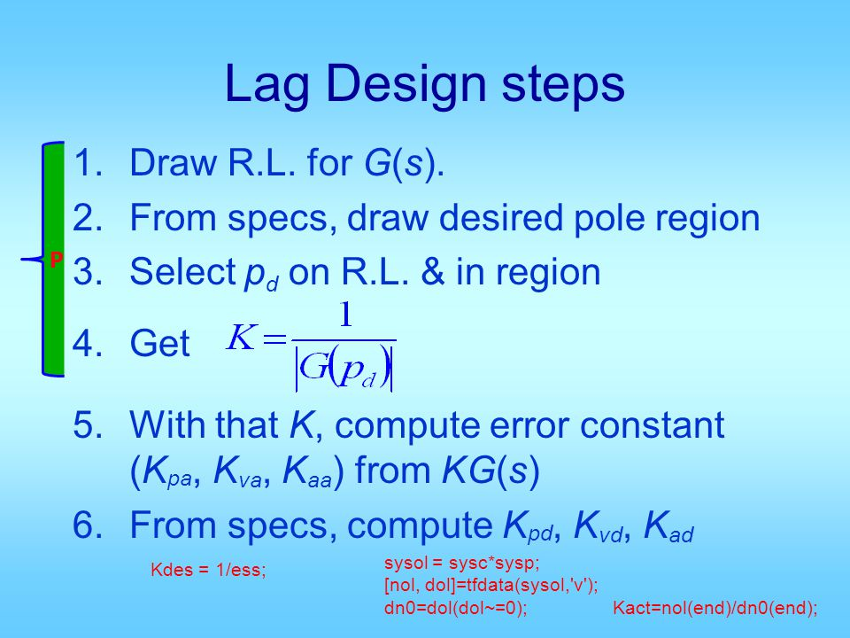 Lag Design steps 1.Draw R.L. for G(s). 2.From specs, draw desired pole region 3.Select p d on R.L.