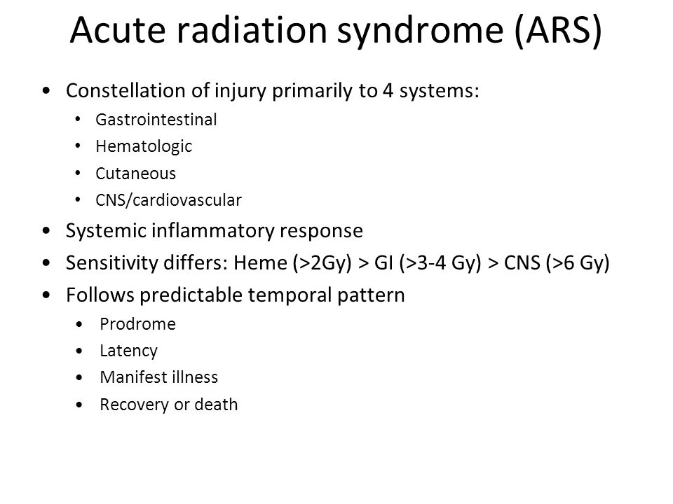 Acute radiation syndrome (ARS) Constellation of injury primarily to 4 systems: Gastrointestinal Hematologic Cutaneous CNS/cardiovascular Systemic inflammatory response Sensitivity differs: Heme (>2Gy) > GI (>3-4 Gy) > CNS (>6 Gy) Follows predictable temporal pattern Prodrome Latency Manifest illness Recovery or death