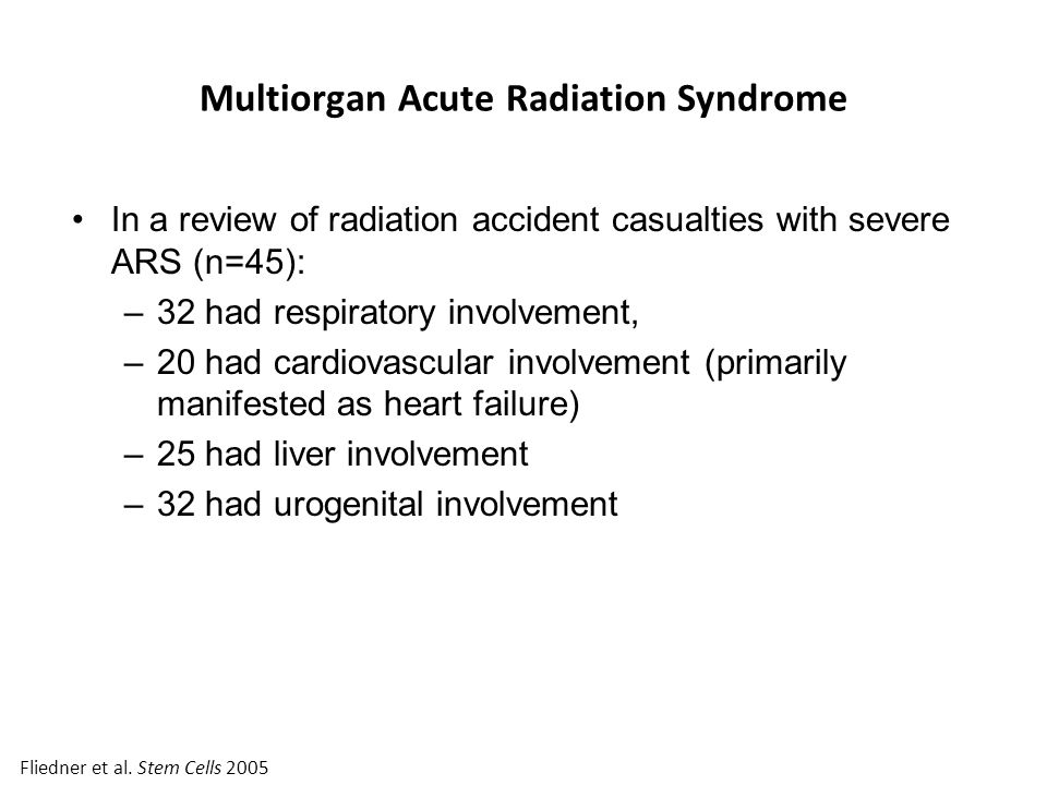 Multiorgan Acute Radiation Syndrome In a review of radiation accident casualties with severe ARS (n=45): –32 had respiratory involvement, –20 had cardiovascular involvement (primarily manifested as heart failure) –25 had liver involvement –32 had urogenital involvement Fliedner et al.