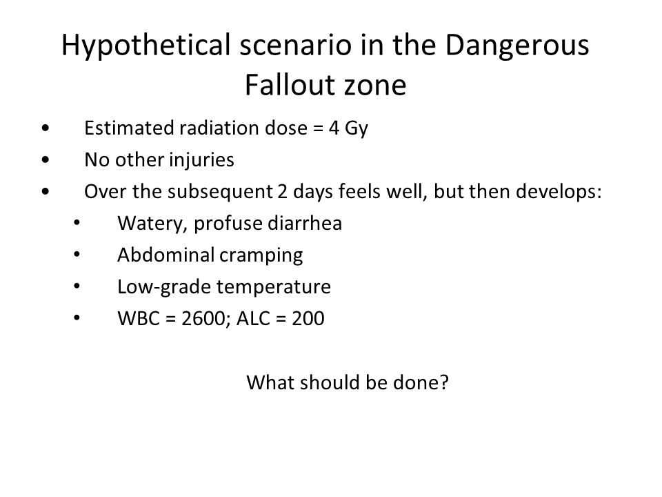 Hypothetical scenario in the Dangerous Fallout zone Estimated radiation dose = 4 Gy No other injuries Over the subsequent 2 days feels well, but then develops: Watery, profuse diarrhea Abdominal cramping Low-grade temperature WBC = 2600; ALC = 200 What should be done