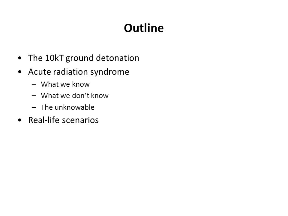 Outline The 10kT ground detonation Acute radiation syndrome –What we know –What we don't know –The unknowable Real-life scenarios