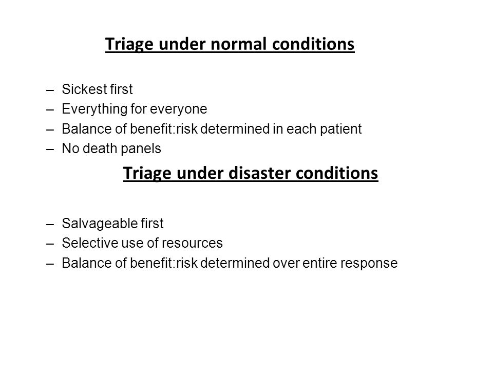 Triage under normal conditions –Sickest first –Everything for everyone –Balance of benefit:risk determined in each patient –No death panels Triage under disaster conditions –Salvageable first –Selective use of resources –Balance of benefit:risk determined over entire response