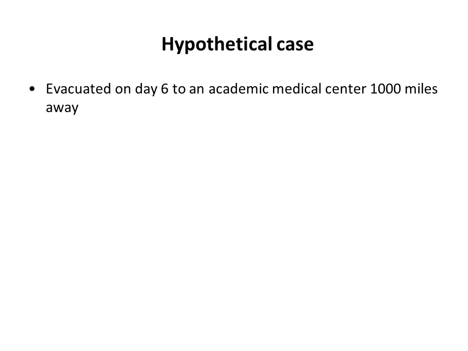 Hypothetical case Evacuated on day 6 to an academic medical center 1000 miles away