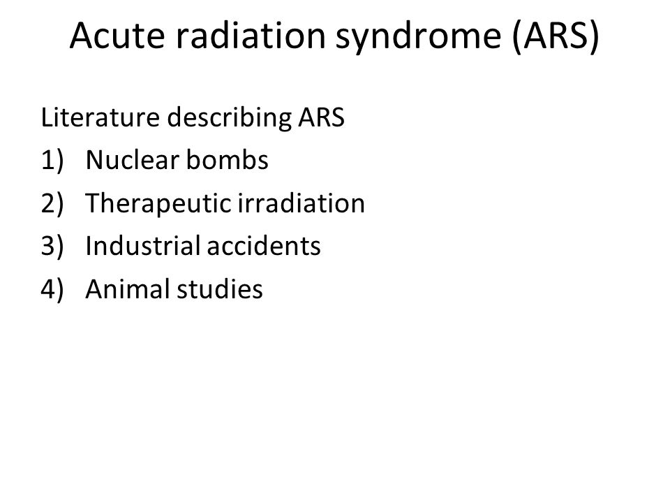 Acute radiation syndrome (ARS) Literature describing ARS 1)Nuclear bombs 2)Therapeutic irradiation 3)Industrial accidents 4)Animal studies