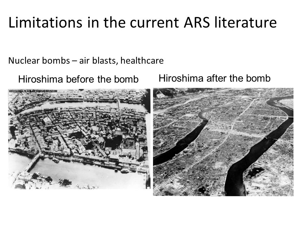 Limitations in the current ARS literature Nuclear bombs – air blasts, healthcare Hiroshima before the bomb Hiroshima after the bomb