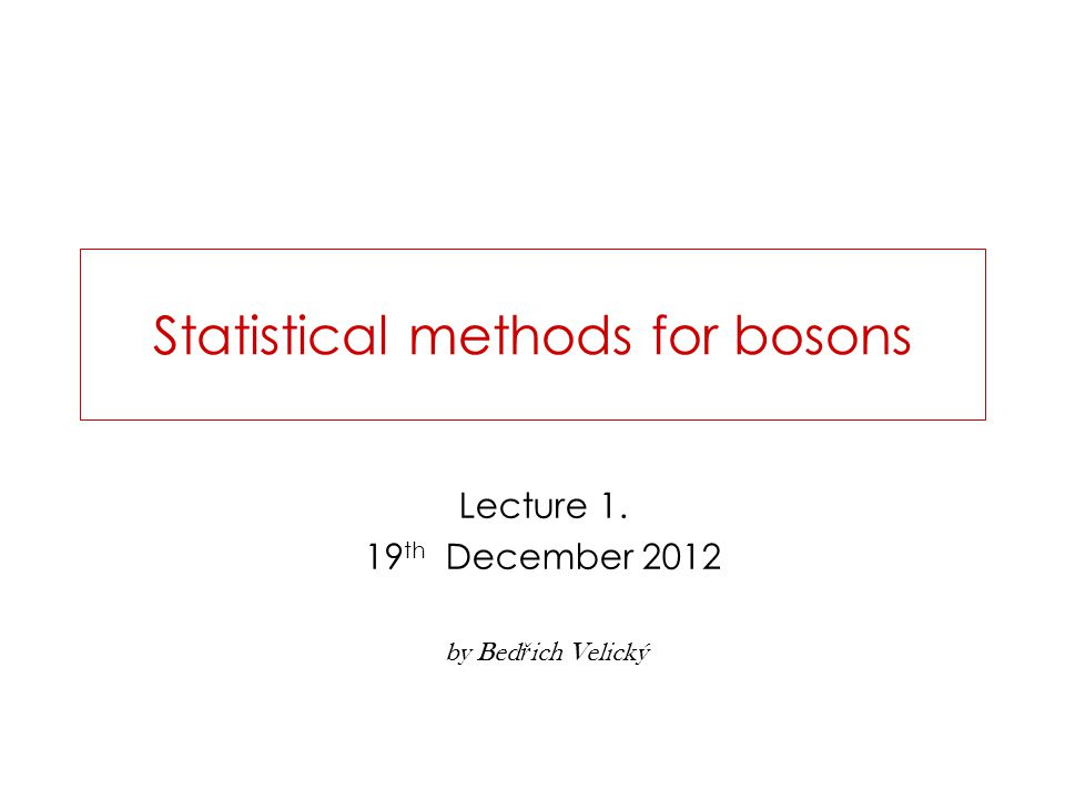 Statistical methods for bosons Lecture 1. 19 th December 2012 by Bed ř ich Velický