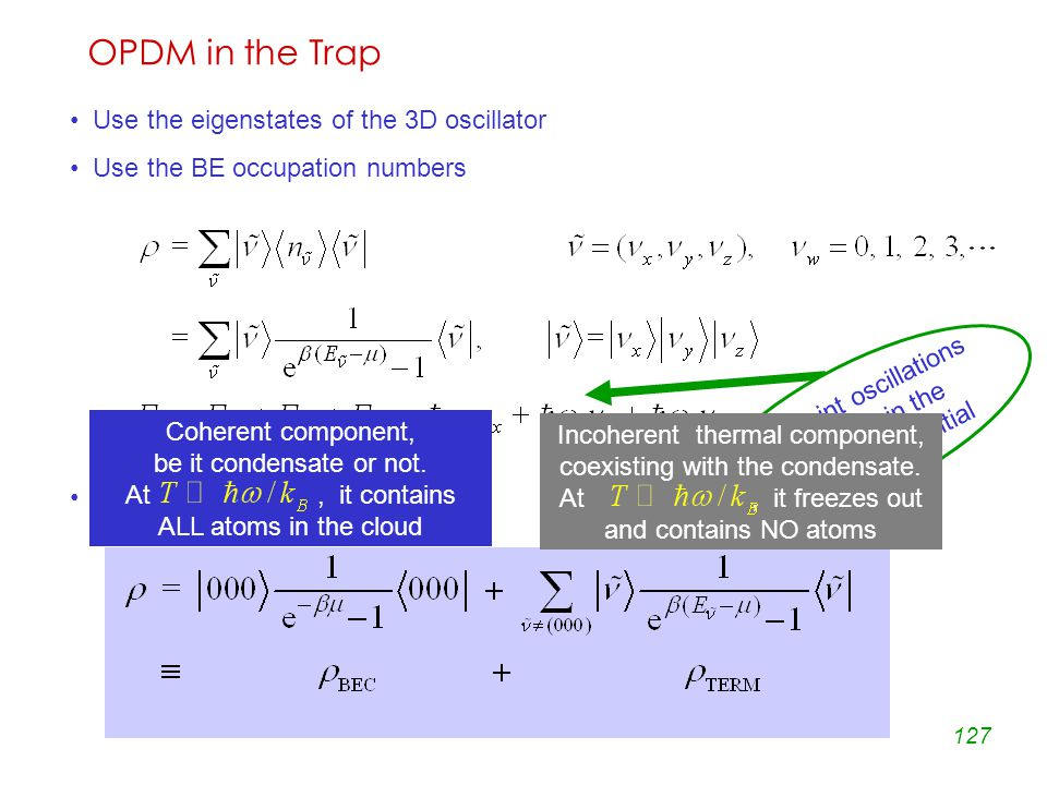 127 OPDM in the Trap Use the eigenstates of the 3D oscillator Use the BE occupation numbers Single out the ground state zero point oscillations absorbed in the chemical potential Coherent component, be it condensate or not.