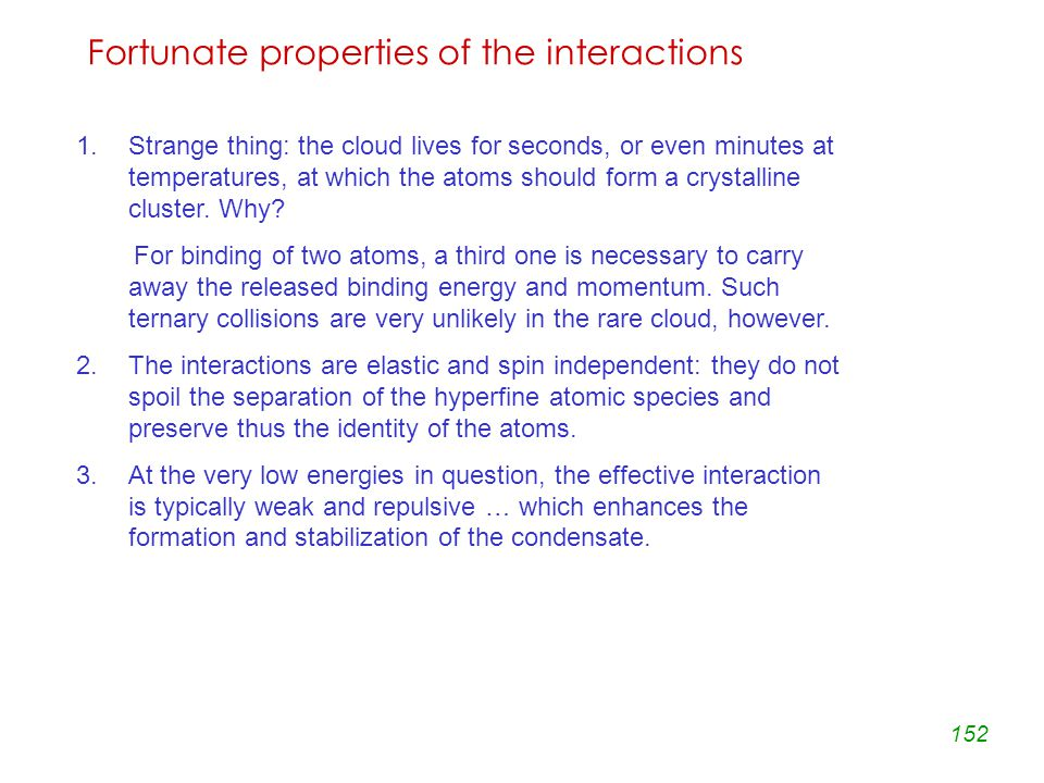 152 Fortunate properties of the interactions 1.Strange thing: the cloud lives for seconds, or even minutes at temperatures, at which the atoms should form a crystalline cluster.