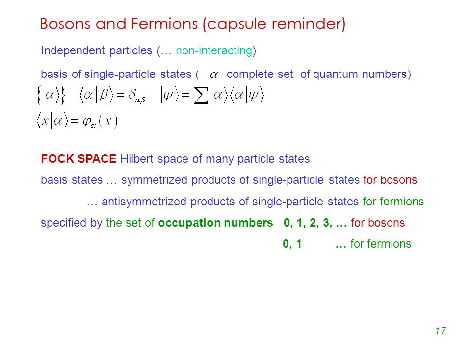 17 Bosons and Fermions (capsule reminder) Independent particles (… non-interacting) basis of single-particle states (  complete set of quantum numbers) FOCK SPACE Hilbert space of many particle states basis states … symmetrized products of single-particle states for bosons … antisymmetrized products of single-particle states for fermions specified by the set of occupation numbers 0, 1, 2, 3, … for bosons 0, 1 … for fermions