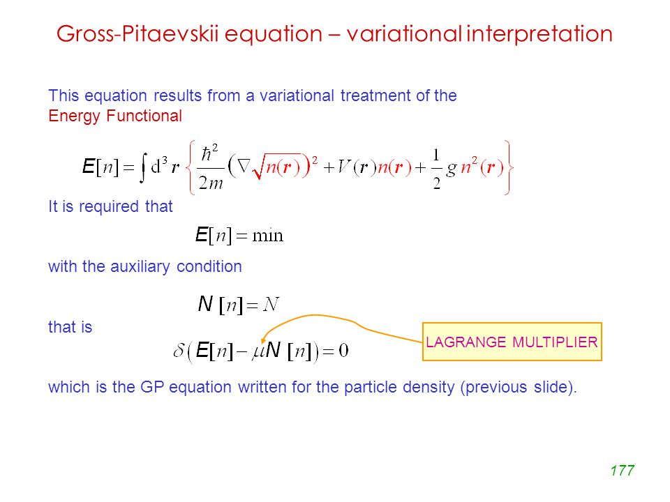 177 Gross-Pitaevskii equation – variational interpretation This equation results from a variational treatment of the Energy Functional It is required that with the auxiliary condition that is which is the GP equation written for the particle density (previous slide).