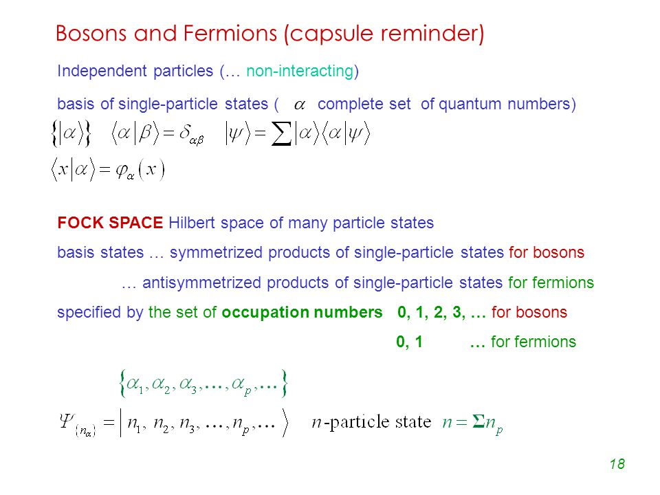 18 Bosons and Fermions (capsule reminder) Independent particles (… non-interacting) basis of single-particle states (  complete set of quantum numbers) FOCK SPACE Hilbert space of many particle states basis states … symmetrized products of single-particle states for bosons … antisymmetrized products of single-particle states for fermions specified by the set of occupation numbers 0, 1, 2, 3, … for bosons 0, 1 … for fermions