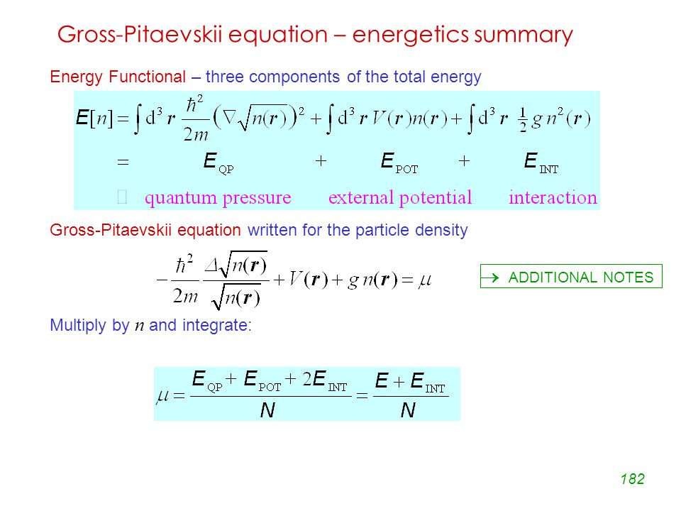 182 Gross-Pitaevskii equation – energetics summary Energy Functional – three components of the total energy Gross-Pitaevskii equation written for the particle density Multiply by n and integrate:  ADDITIONAL NOTES