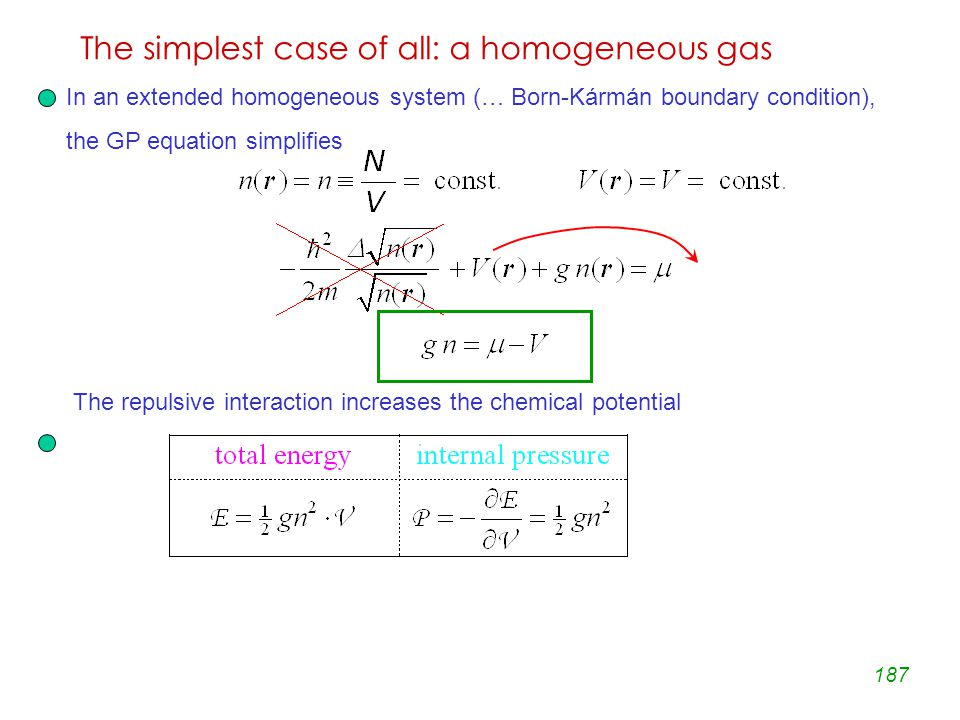 187 The simplest case of all: a homogeneous gas In an extended homogeneous system (… Born-Kármán boundary condition), the GP equation simplifies The repulsive interaction increases the chemical potential