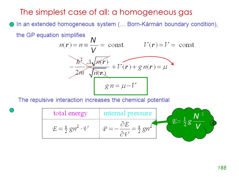 188 The simplest case of all: a homogeneous gas In an extended homogeneous system (… Born-Kármán boundary condition), the GP equation simplifies The repulsive interaction increases the chemical potential