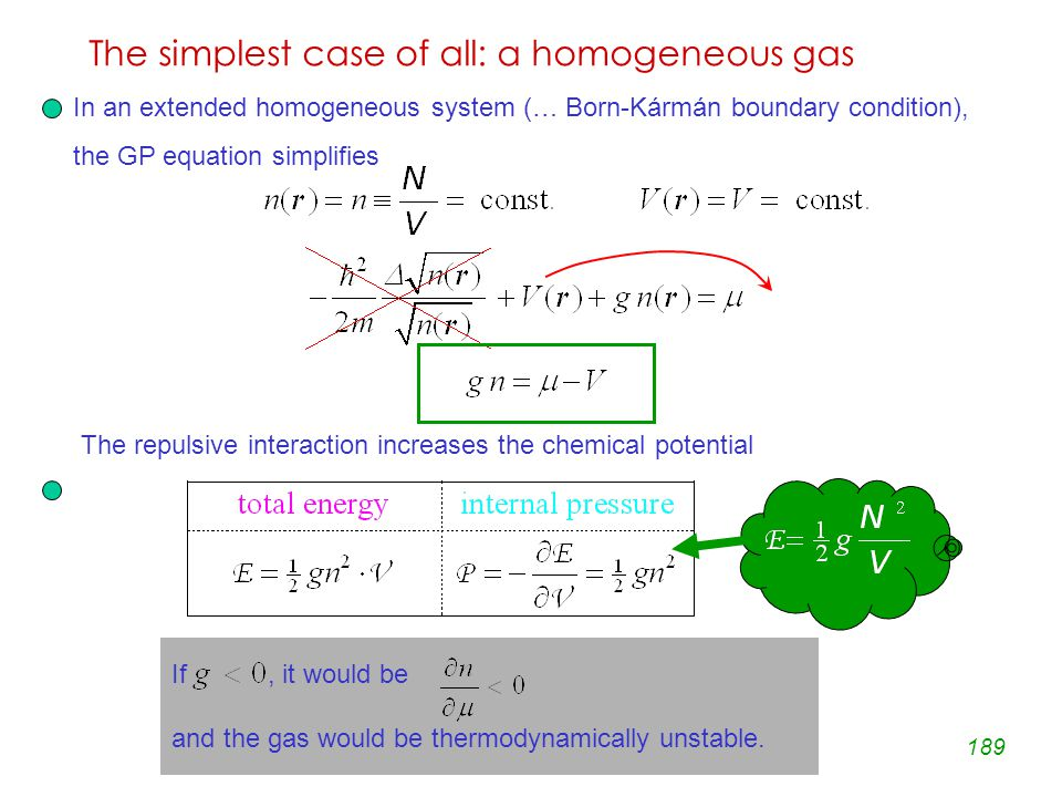 189 The simplest case of all: a homogeneous gas In an extended homogeneous system (… Born-Kármán boundary condition), the GP equation simplifies The repulsive interaction increases the chemical potential If, it would be and the gas would be thermodynamically unstable.