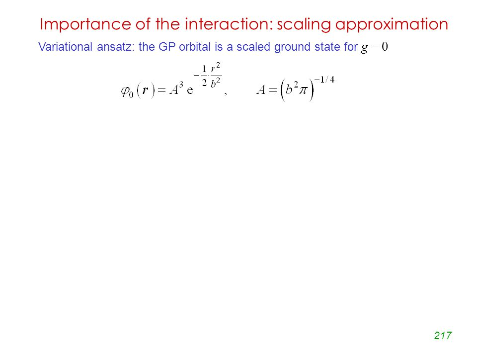 217 Importance of the interaction: scaling approximation Variational ansatz: the GP orbital is a scaled ground state for g = 0