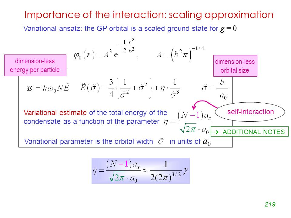 219 Importance of the interaction: scaling approximation Variational estimate of the total energy of the condensate as a function of the parameter Variational parameter is the orbital width in units of a 0  ADDITIONAL NOTES Variational ansatz: the GP orbital is a scaled ground state for g = 0 dimension-less energy per particle dimension-less orbital size self-interaction