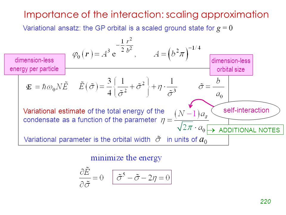 220 Importance of the interaction: scaling approximation Variational estimate of the total energy of the condensate as a function of the parameter Variational parameter is the orbital width in units of a 0  ADDITIONAL NOTES Variational ansatz: the GP orbital is a scaled ground state for g = 0 dimension-less energy per particle dimension-less orbital size self-interaction