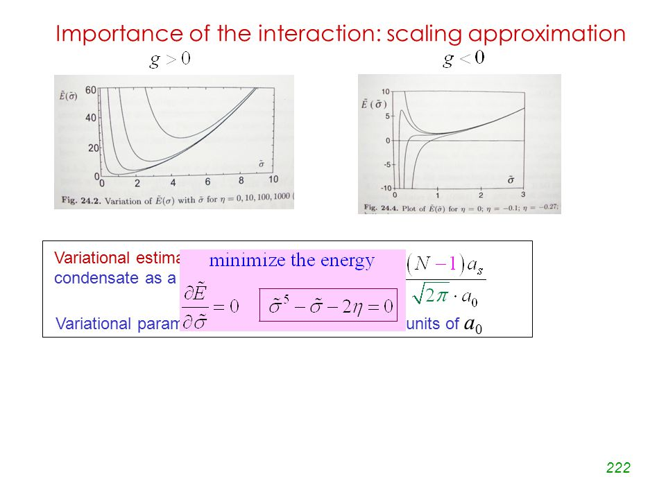 222 Importance of the interaction: scaling approximation Variational estimate of the total energy of the condensate as a function of the parameter Variational parameter is the orbital width in units of a 0 Variational estimate of the total energy of the condensate as a function of the parameter Variational parameter is the orbital width in units of a 0