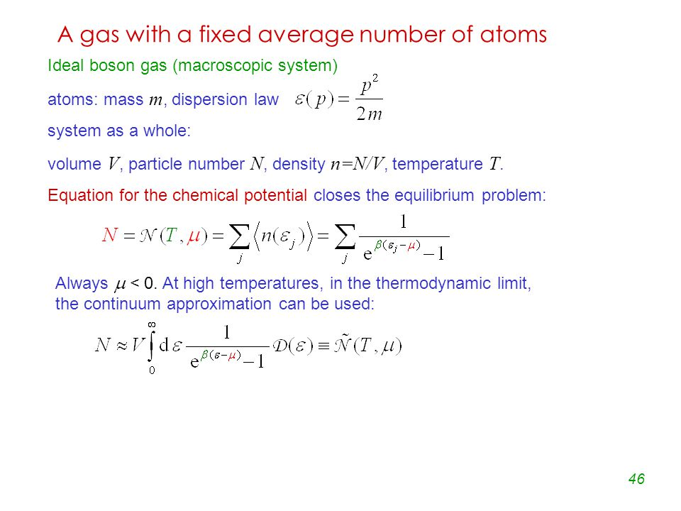 46 A gas with a fixed average number of atoms Ideal boson gas (macroscopic system) atoms: mass m, dispersion law system as a whole: volume V, particle number N, density n=N/V, temperature T.
