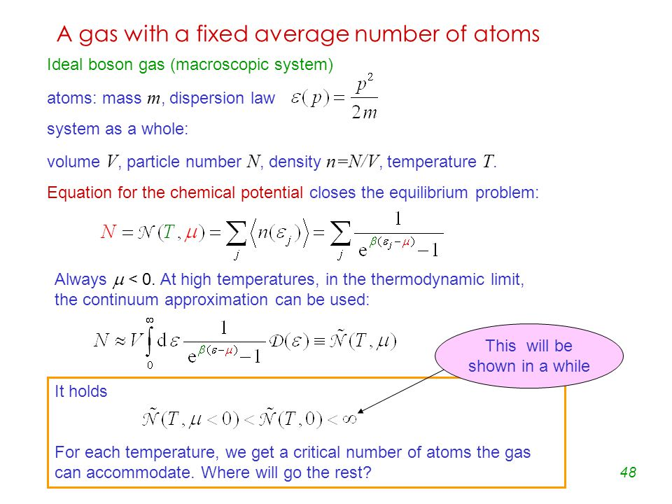 48 A gas with a fixed average number of atoms Ideal boson gas (macroscopic system) atoms: mass m, dispersion law system as a whole: volume V, particle number N, density n=N/V, temperature T.