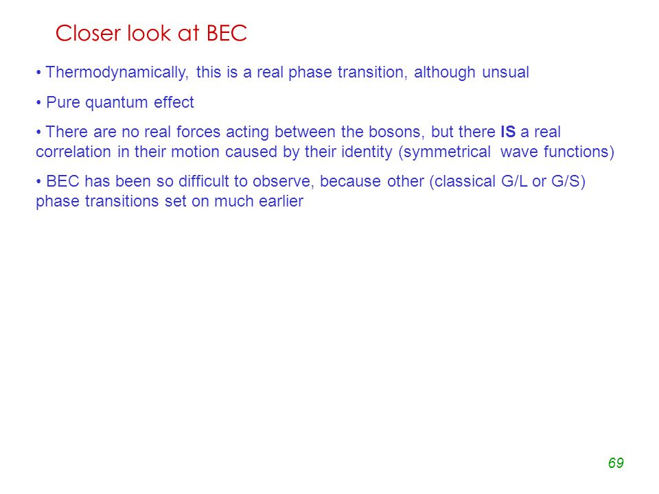 69 Closer look at BEC Thermodynamically, this is a real phase transition, although unsual Pure quantum effect There are no real forces acting between the bosons, but there IS a real correlation in their motion caused by their identity (symmetrical wave functions) BEC has been so difficult to observe, because other (classical G/L or G/S) phase transitions set on much earlier BEC is a condensation in the momentum space , unlike the usual liquefaction of classical gases, which gives rise to droplets in the coordinate space.