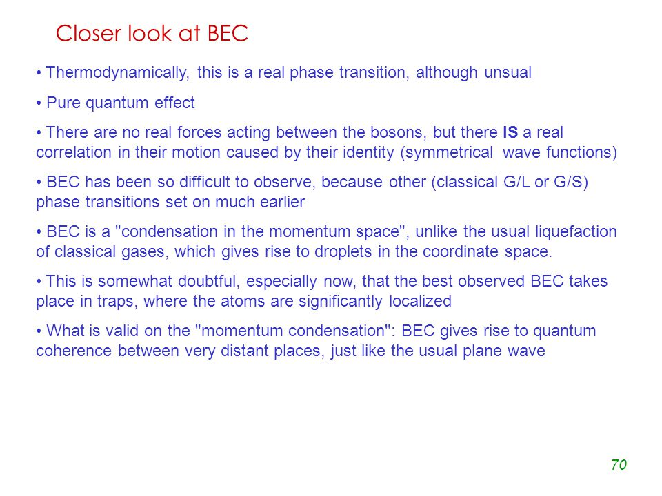 70 Closer look at BEC Thermodynamically, this is a real phase transition, although unsual Pure quantum effect There are no real forces acting between the bosons, but there IS a real correlation in their motion caused by their identity (symmetrical wave functions) BEC has been so difficult to observe, because other (classical G/L or G/S) phase transitions set on much earlier BEC is a condensation in the momentum space , unlike the usual liquefaction of classical gases, which gives rise to droplets in the coordinate space.