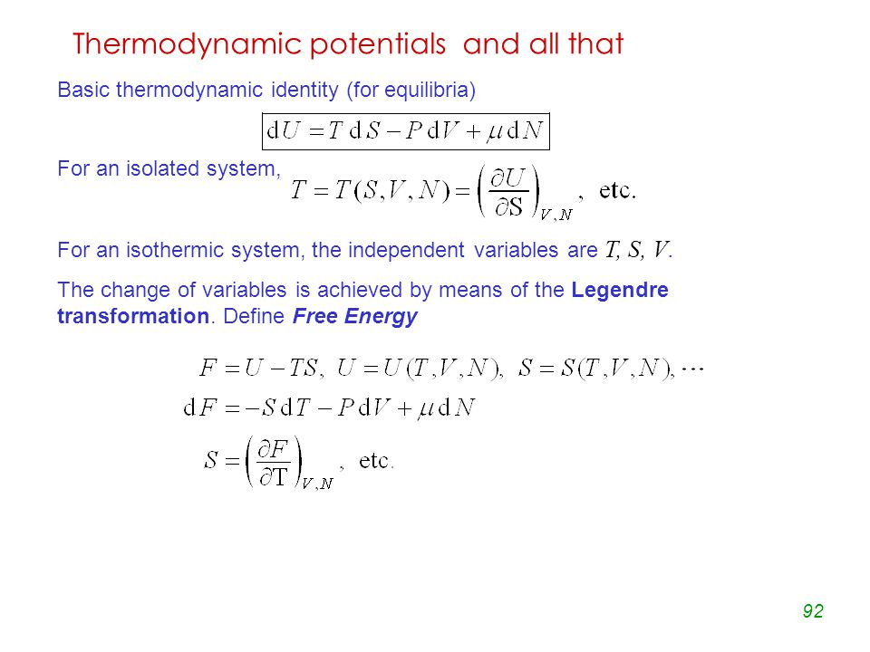 92 Thermodynamic potentials and all that Basic thermodynamic identity (for equilibria) For an isolated system, For an isothermic system, the independent variables are T, S, V.