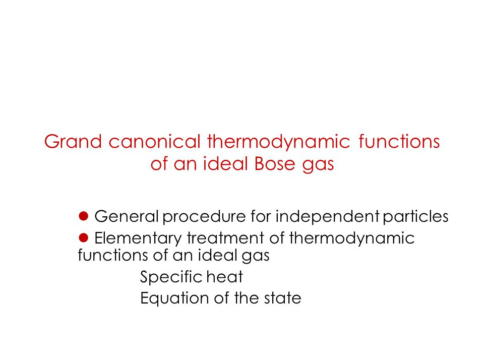 Grand canonical thermodynamic functions of an ideal Bose gas General procedure for independent particles Elementary treatment of thermodynamic functions of an ideal gas Specific heat Equation of the state