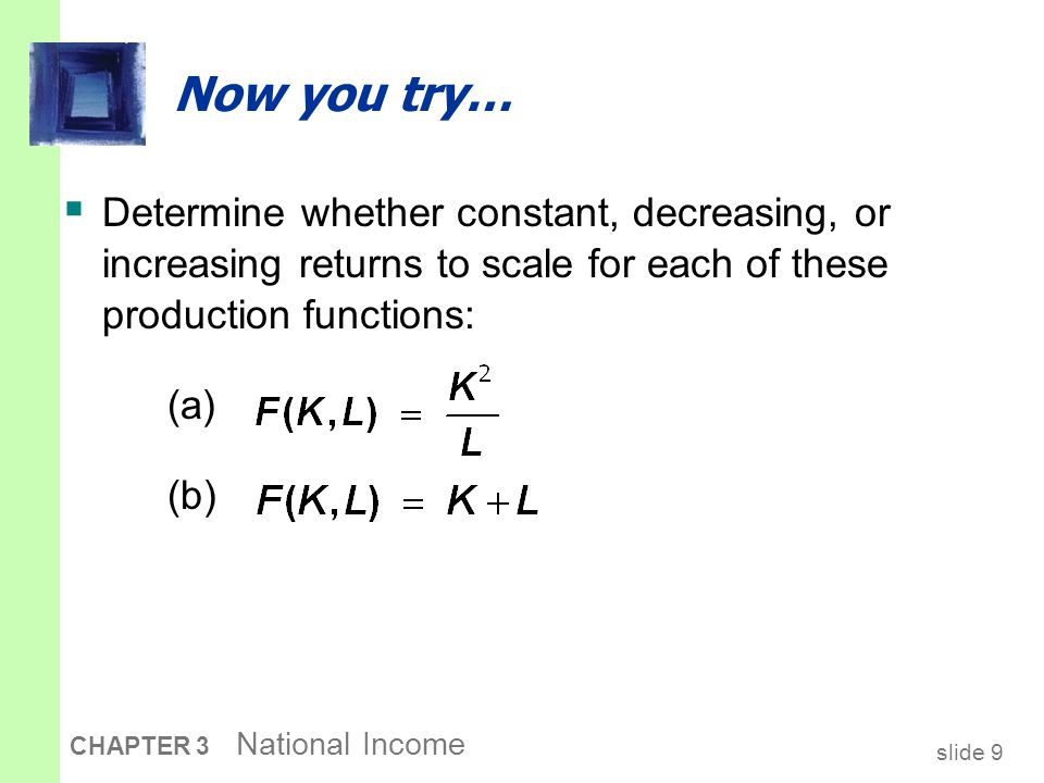 slide 9 CHAPTER 3 National Income Now you try…  Determine whether constant, decreasing, or increasing returns to scale for each of these production f