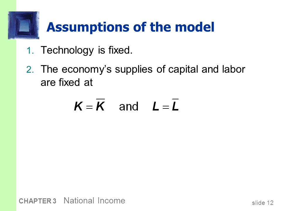 slide 12 CHAPTER 3 National Income Assumptions of the model 1. Technology is fixed. 2. The economy's supplies of capital and labor are fixed at