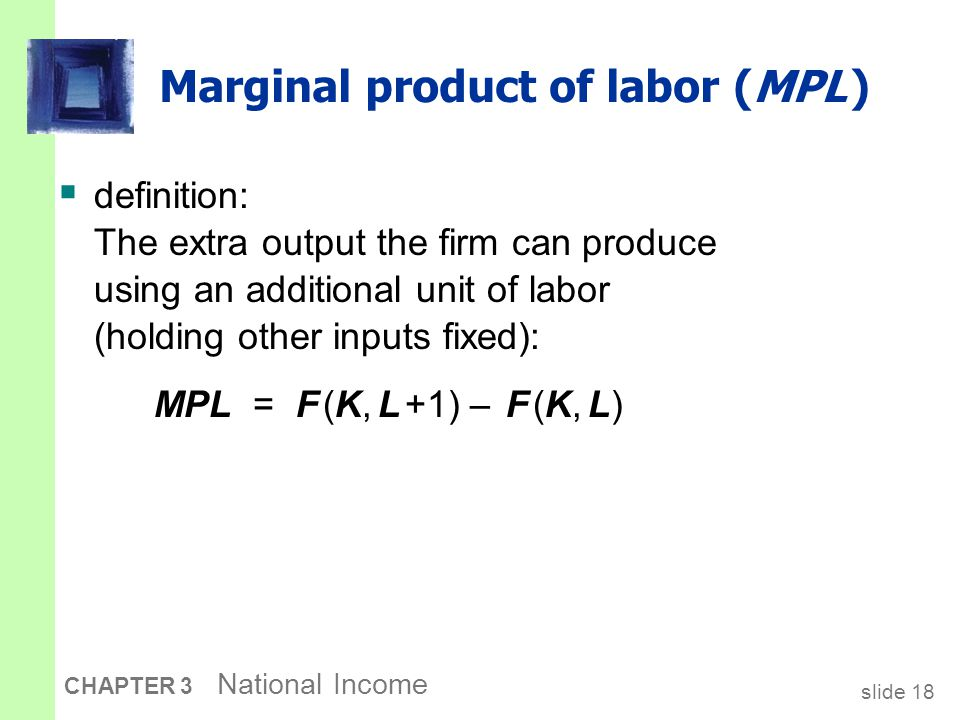 slide 18 CHAPTER 3 National Income Marginal product of labor (MPL )  definition: The extra output the firm can produce using an additional unit of la