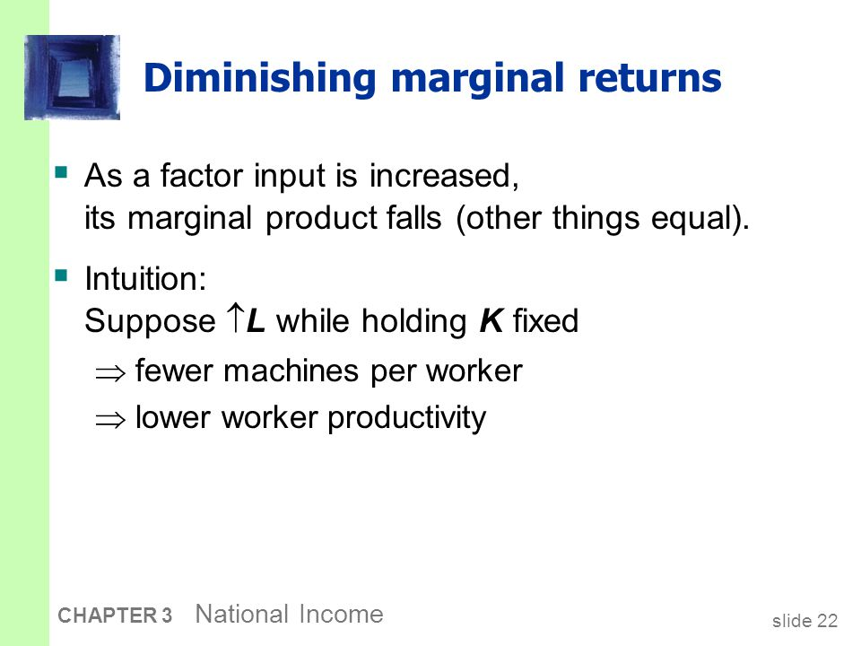 slide 22 CHAPTER 3 National Income Diminishing marginal returns  As a factor input is increased, its marginal product falls (other things equal).  I