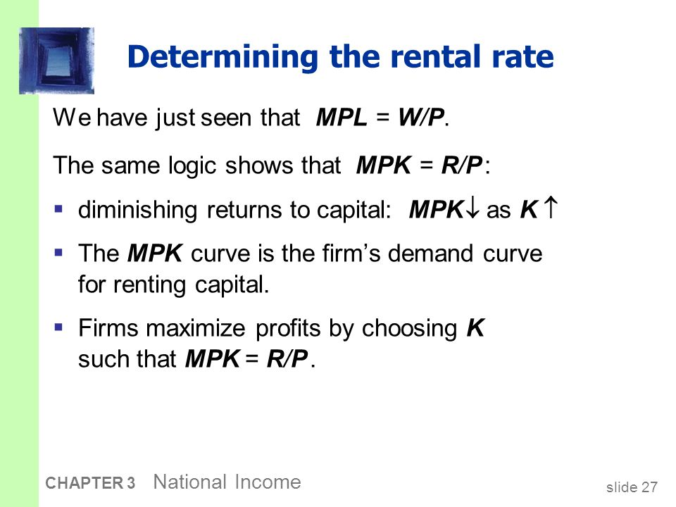 slide 27 CHAPTER 3 National Income Determining the rental rate We have just seen that MPL = W/P. The same logic shows that MPK = R/P :  diminishing r