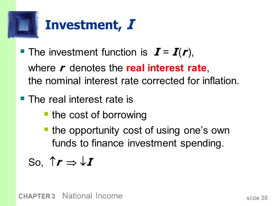 slide 38 CHAPTER 3 National Income Investment, I  The investment function is I = I ( r ), where r denotes the real interest rate, the nominal interes