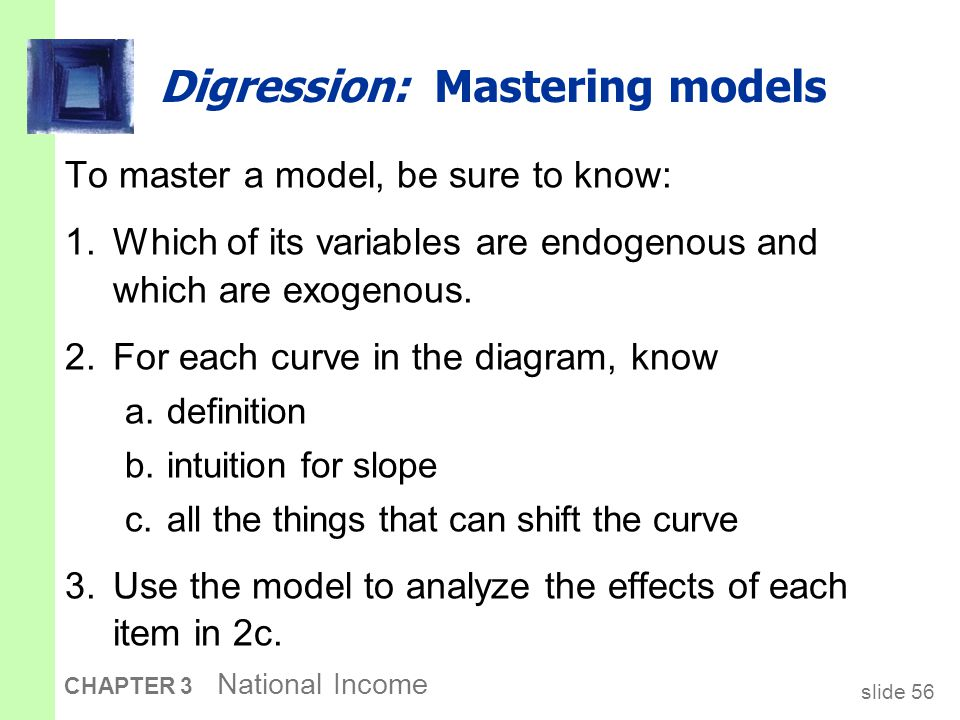 slide 56 CHAPTER 3 National Income Digression: Mastering models To master a model, be sure to know: 1.Which of its variables are endogenous and which