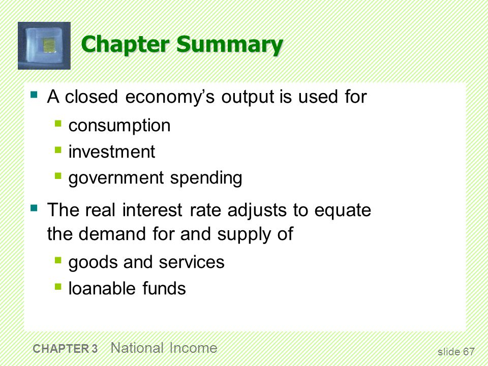 Chapter Summary  A closed economy's output is used for  consumption  investment  government spending  The real interest rate adjusts to equate th