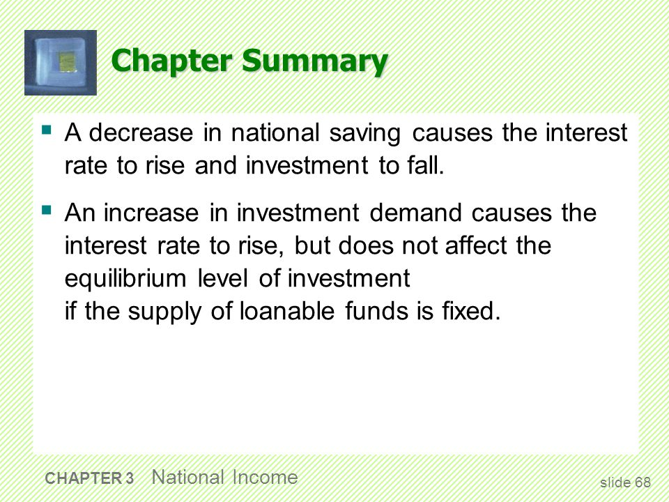 Chapter Summary  A decrease in national saving causes the interest rate to rise and investment to fall.  An increase in investment demand causes the